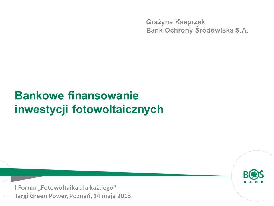 Bankowe finansowanie inwestycji fotowoltaicznych I Forum Fotowoltaika dla każdego Targi Green Power, Poznań, 14 maja 2013 Grażyna Kasprzak Bank Ochrony Środowiska S.A.