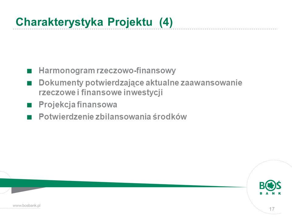 Harmonogram rzeczowo-finansowy Dokumenty potwierdzające aktualne zaawansowanie rzeczowe i finansowe inwestycji Projekcja finansowa Potwierdzenie zbilansowania środków Charakterystyka Projektu (4) 17