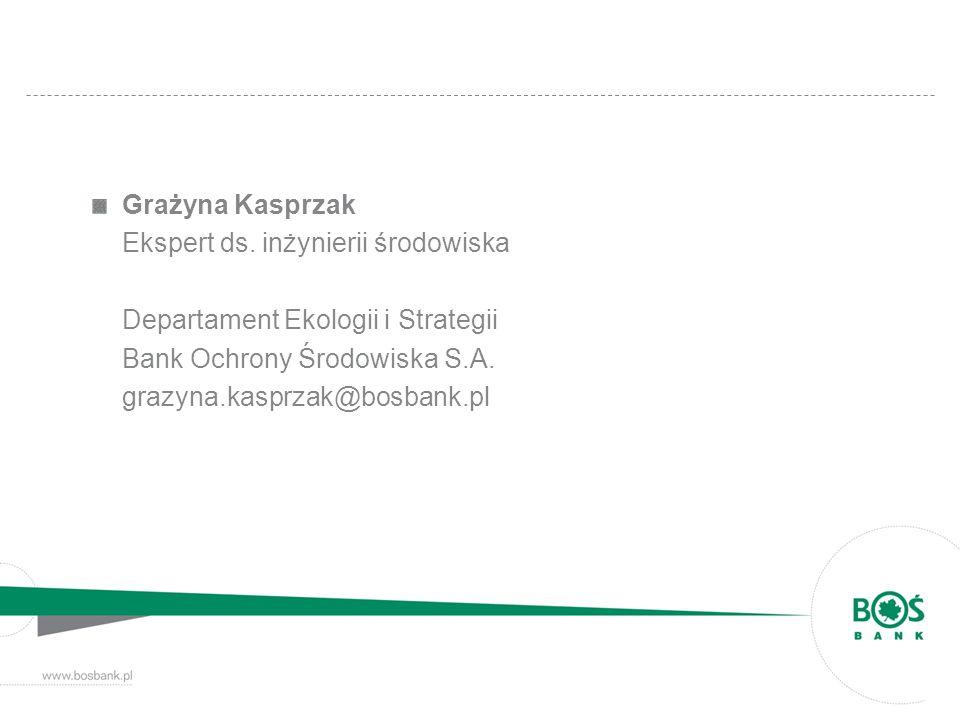Grażyna Kasprzak Ekspert ds. inżynierii środowiska Departament Ekologii i Strategii Bank Ochrony Środowiska S.A. grazyna.kasprzak@bosbank.pl