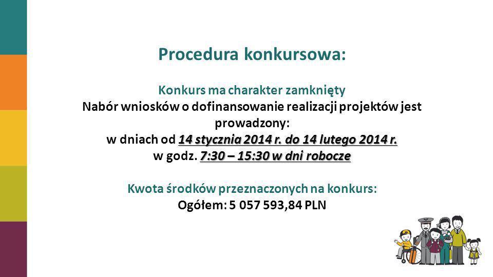 Procedura konkursowa: Konkurs ma charakter zamknięty Nabór wniosków o dofinansowanie realizacji projektów jest prowadzony: 14 stycznia 2014 r. do 14 l