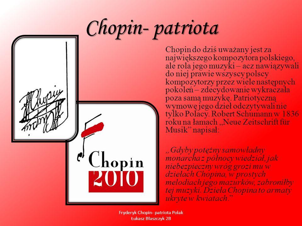 Chopin- patriota Chopin do dziś uważany jest za największego kompozytora polskiego, ale rola jego muzyki – acz nawiązywali do niej prawie wszyscy pols