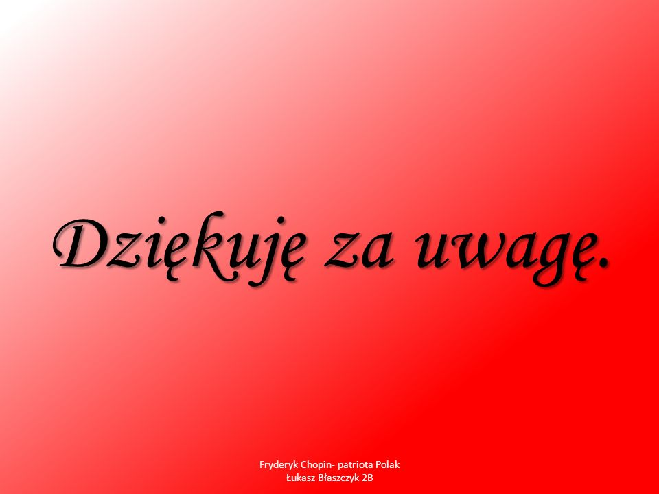 Dziękuję za uwagę. Fryderyk Chopin- patriota Polak Łukasz Błaszczyk 2B