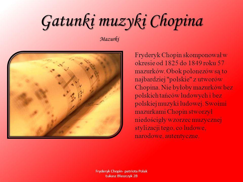 Gatunki muzyki Chopina Chopin pisał również nastrojowe, miniaturowe nokturny (19) i fortepianowe ballady (4), którego to gatunku dotąd muzyka instrumentalna nie znała.