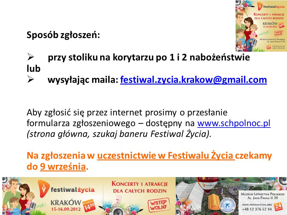 Sposób zgłoszeń: przy stoliku na korytarzu po 1 i 2 nabożeństwie lub wysyłając maila: festiwal.zycia.krakow@gmail.comestiwal.zycia.krakow@gmail.com Aby zgłosić się przez internet prosimy o przesłanie formularza zgłoszeniowego – dostępny na www.schpolnoc.pl (strona główna, szukaj baneru Festiwal Życia).