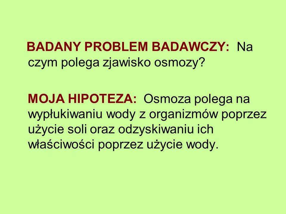 BADANY PROBLEM BADAWCZY: Na czym polega zjawisko osmozy? MOJA HIPOTEZA: Osmoza polega na wypłukiwaniu wody z organizmów poprzez użycie soli oraz odzys