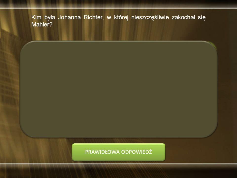 Kim była Johanna Richter, w której nieszczęśliwie zakochał się Mahler? A. pianistka B. śpiewaczka PRAWIDŁOWA ODPOWIEDŹ
