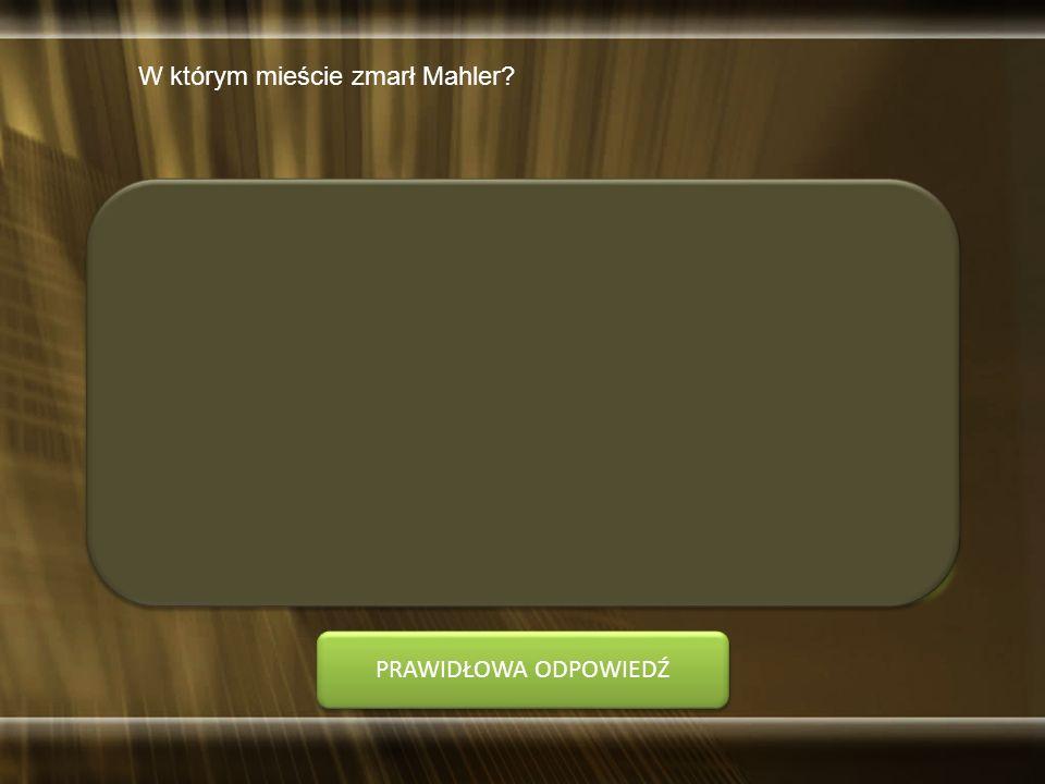 W którym mieście zmarł Mahler? A. Hamburg B. Monachium C. Nowy Jork D. Wiedeń PRAWIDŁOWA ODPOWIEDŹ