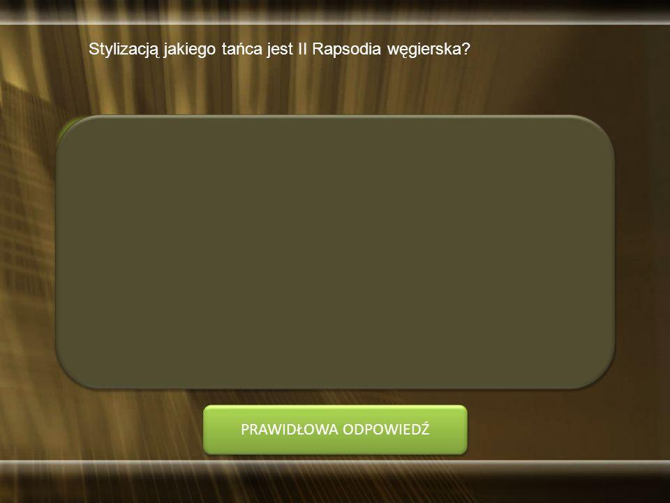 Stylizacją jakiego tańca jest II Rapsodia węgierska? A. czardasza B. kozaka C. oberka D. tarantelli PRAWIDŁOWA ODPOWIEDŹ