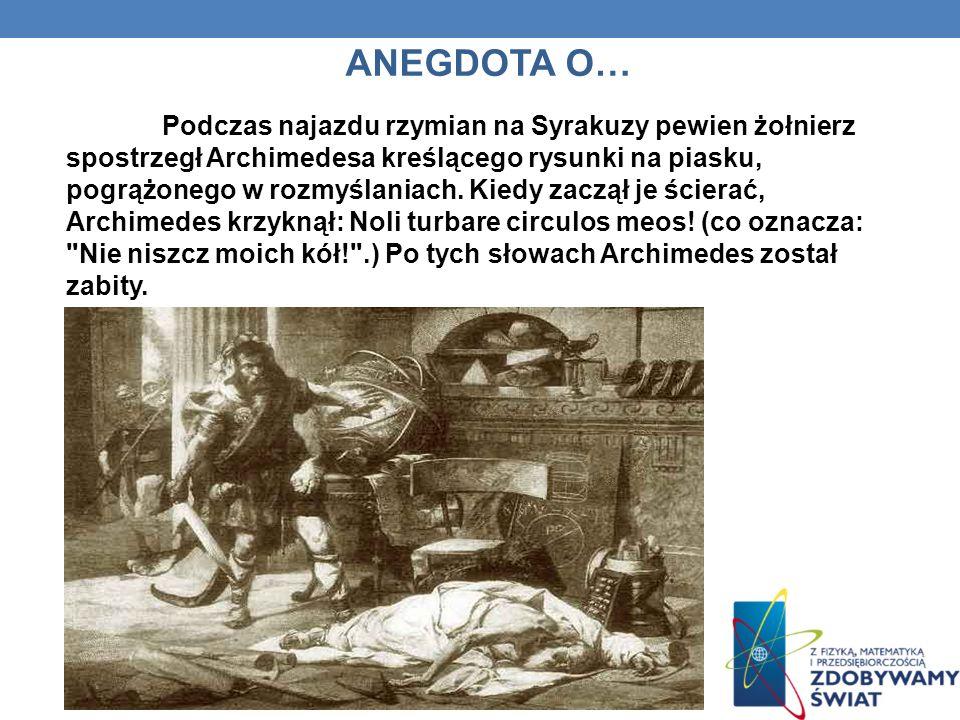 ANEGDOTA O… Podczas najazdu rzymian na Syrakuzy pewien żołnierz spostrzegł Archimedesa kreślącego rysunki na piasku, pogrążonego w rozmyślaniach. Kied
