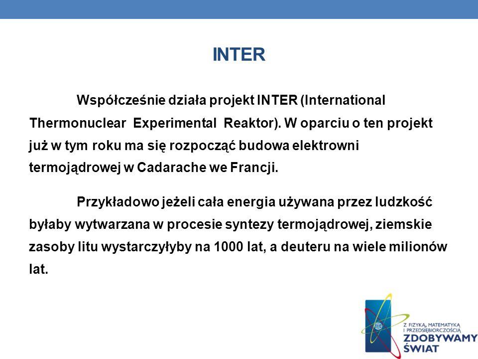 INTER Współcześnie działa projekt INTER (International Thermonuclear Experimental Reaktor). W oparciu o ten projekt już w tym roku ma się rozpocząć bu