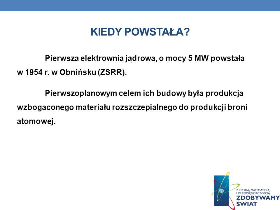 KIEDY POWSTAŁA? Pierwsza elektrownia jądrowa, o mocy 5 MW powstała w 1954 r. w Obnińsku (ZSRR). Pierwszoplanowym celem ich budowy była produkcja wzbog