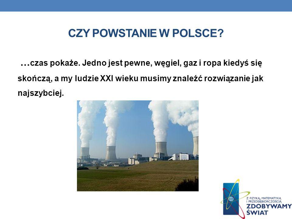 CZY POWSTANIE W POLSCE? … czas pokaże. Jedno jest pewne, węgiel, gaz i ropa kiedyś się skończą, a my ludzie XXI wieku musimy znaleźć rozwiązanie jak n