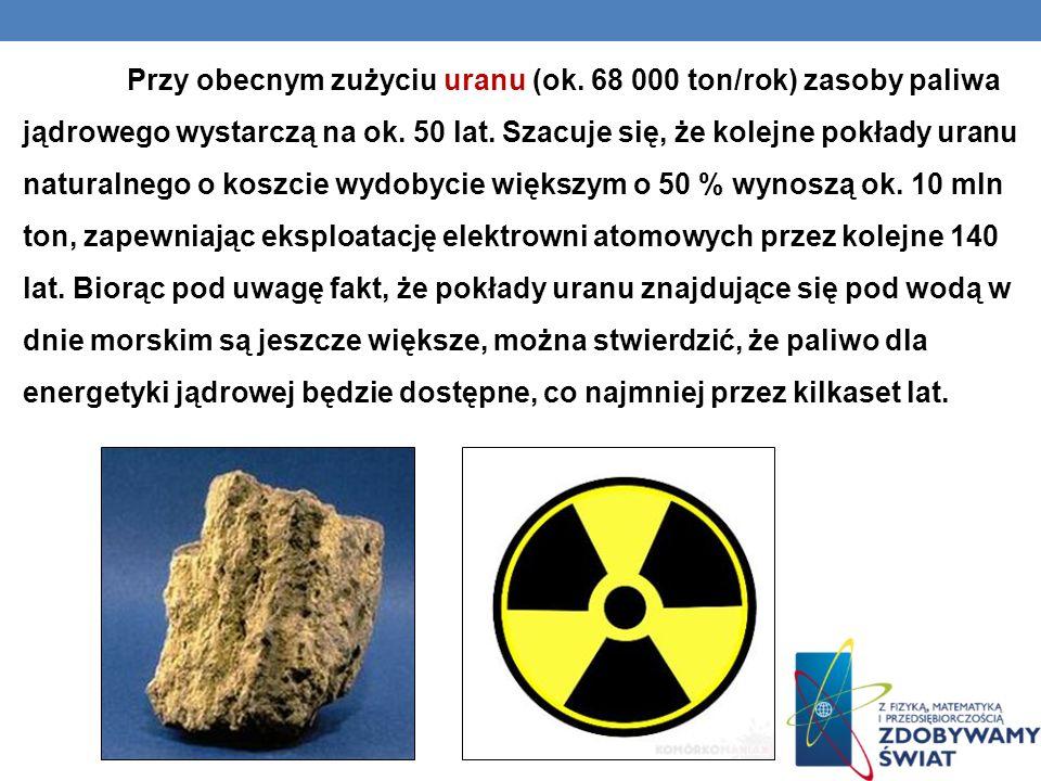Przy obecnym zużyciu uranu (ok. 68 000 ton/rok) zasoby paliwa jądrowego wystarczą na ok. 50 lat. Szacuje się, że kolejne pokłady uranu naturalnego o k