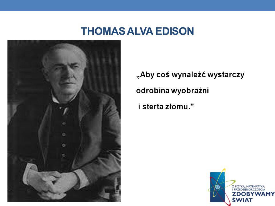 THOMAS ALVA EDISON Aby coś wynaleźć wystarczy odrobina wyobraźni i sterta złomu.