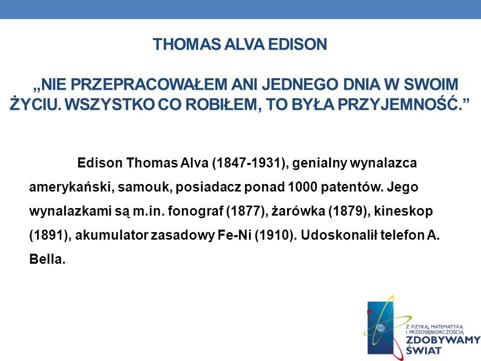 THOMAS ALVA EDISON NIE PRZEPRACOWAŁEM ANI JEDNEGO DNIA W SWOIM ŻYCIU. WSZYSTKO CO ROBIŁEM, TO BYŁA PRZYJEMNOŚĆ. Edison Thomas Alva (1847-1931), genial