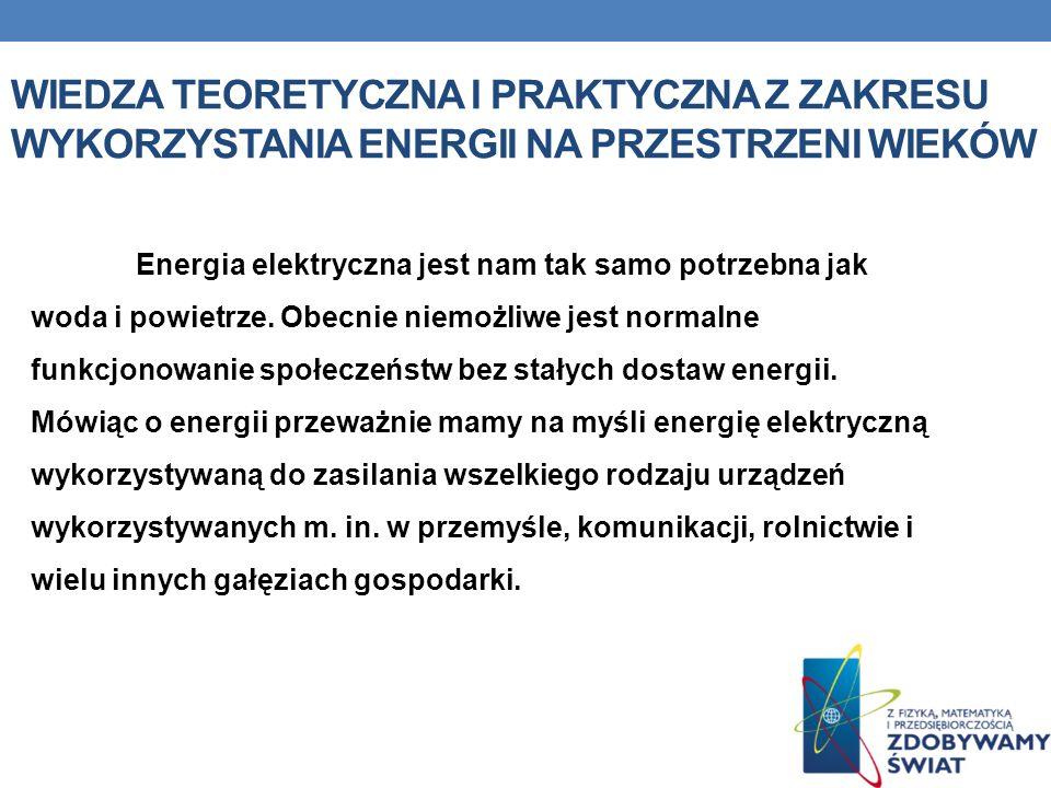 WIEDZA TEORETYCZNA I PRAKTYCZNA Z ZAKRESU WYKORZYSTANIA ENERGII NA PRZESTRZENI WIEKÓW Energia elektryczna jest nam tak samo potrzebna jak woda i powie