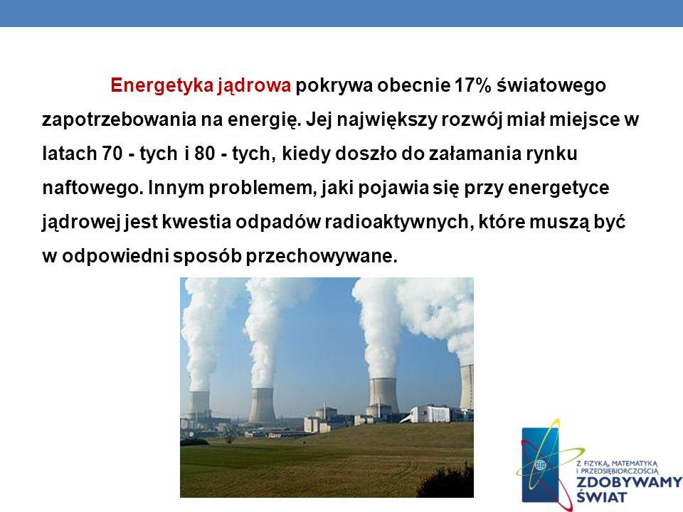 Energetyka jądrowa pokrywa obecnie 17% światowego zapotrzebowania na energię. Jej największy rozwój miał miejsce w latach 70 - tych i 80 - tych, kiedy