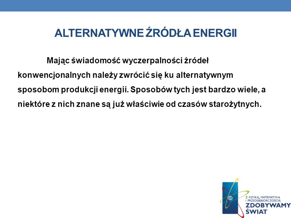 ALTERNATYWNE ŹRÓDŁA ENERGII Mając świadomość wyczerpalności źródeł konwencjonalnych należy zwrócić się ku alternatywnym sposobom produkcji energii. Sp
