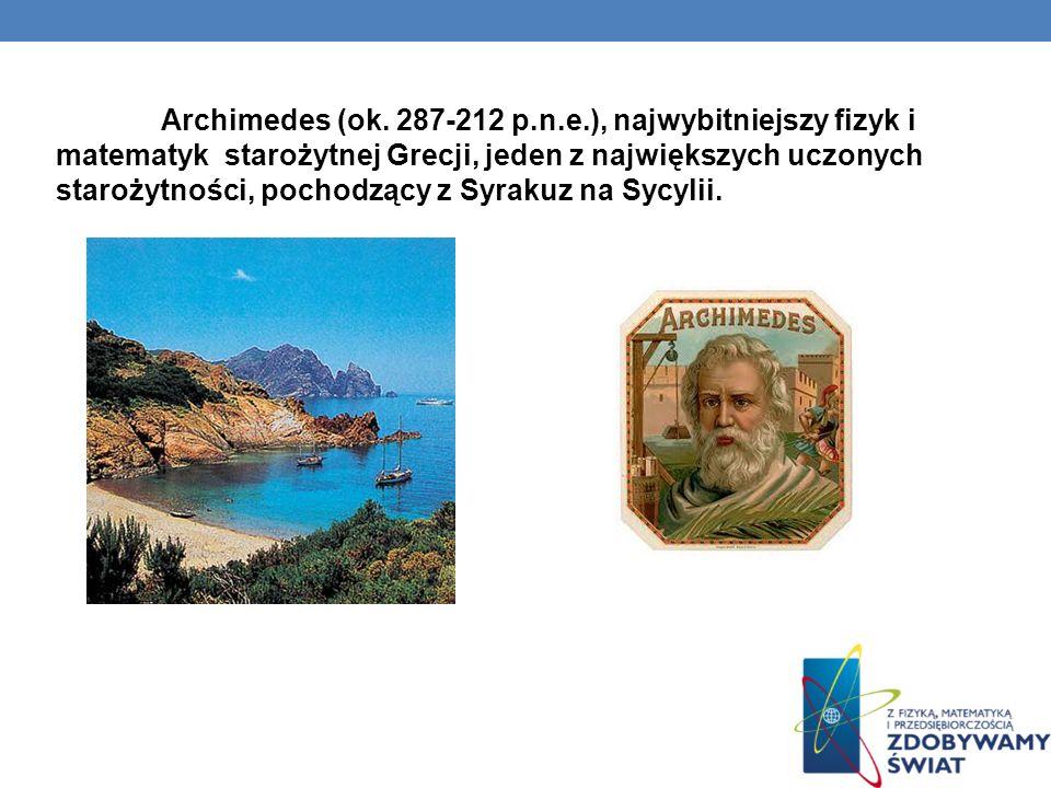 Archimedes (ok. 287-212 p.n.e.), najwybitniejszy fizyk i matematyk starożytnej Grecji, jeden z największych uczonych starożytności, pochodzący z Syrak