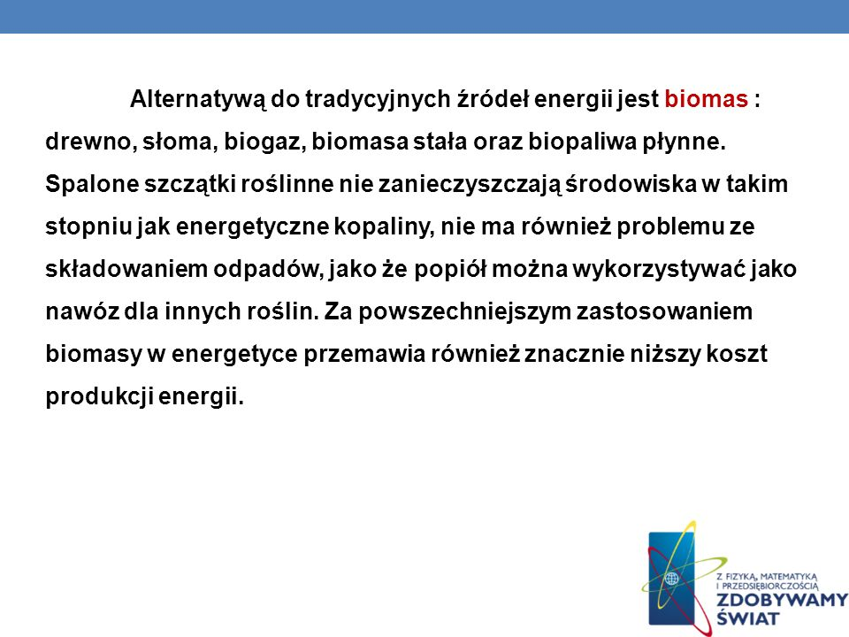 Alternatywą do tradycyjnych źródeł energii jest biomas : drewno, słoma, biogaz, biomasa stała oraz biopaliwa płynne. Spalone szczątki roślinne nie zan