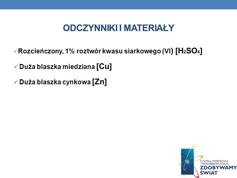 ODCZYNNIKI I MATERIAŁY Rozcieńczony, 1% roztwór kwasu siarkowego (VI ) [H 2 SO 4 ] Duża blaszka miedziana [Cu] Duża blaszka cynkowa [Zn]