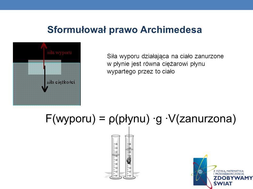 Sformułował prawo Archimedesa Siła wyporu działająca na ciało zanurzone w płynie jest równa ciężarowi płynu wypartego przez to ciało F(wyporu) = ρ(pły