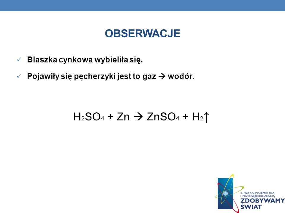 OBSERWACJE Blaszka cynkowa wybieliła się. Pojawiły się pęcherzyki jest to gaz wodór. H 2 SO 4 + Zn ZnSO 4 + H 2