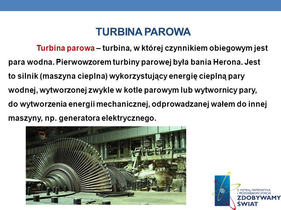 TURBINA PAROWA Turbina parowa – turbina, w której czynnikiem obiegowym jest para wodna. Pierwowzorem turbiny parowej była bania Herona. Jest to silnik