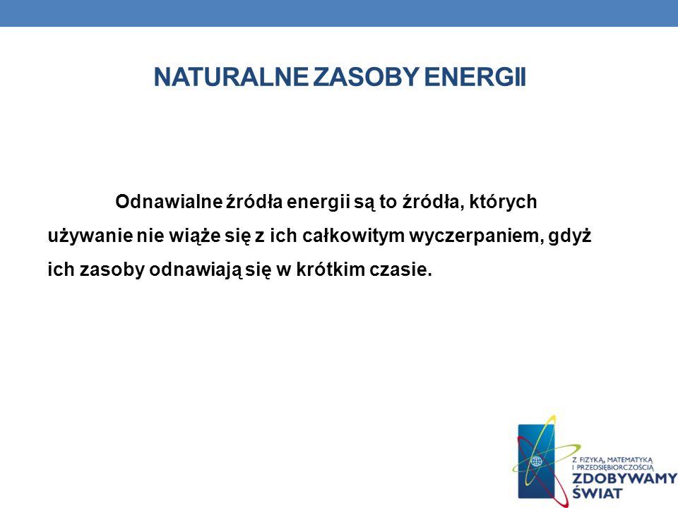 NATURALNE ZASOBY ENERGII Odnawialne źródła energii są to źródła, których używanie nie wiąże się z ich całkowitym wyczerpaniem, gdyż ich zasoby odnawia