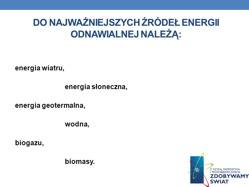DO NAJWAŻNIEJSZYCH ŹRÓDEŁ ENERGII ODNAWIALNEJ NALEŻĄ: energia wiatru, energia słoneczna, energia geotermalna, wodna, biogazu, biomasy.