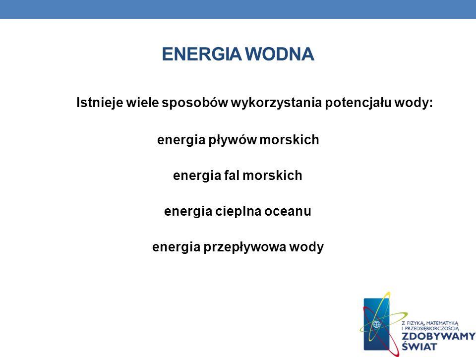 ENERGIA WODNA Istnieje wiele sposobów wykorzystania potencjału wody: energia pływów morskich energia fal morskich energia cieplna oceanu energia przep