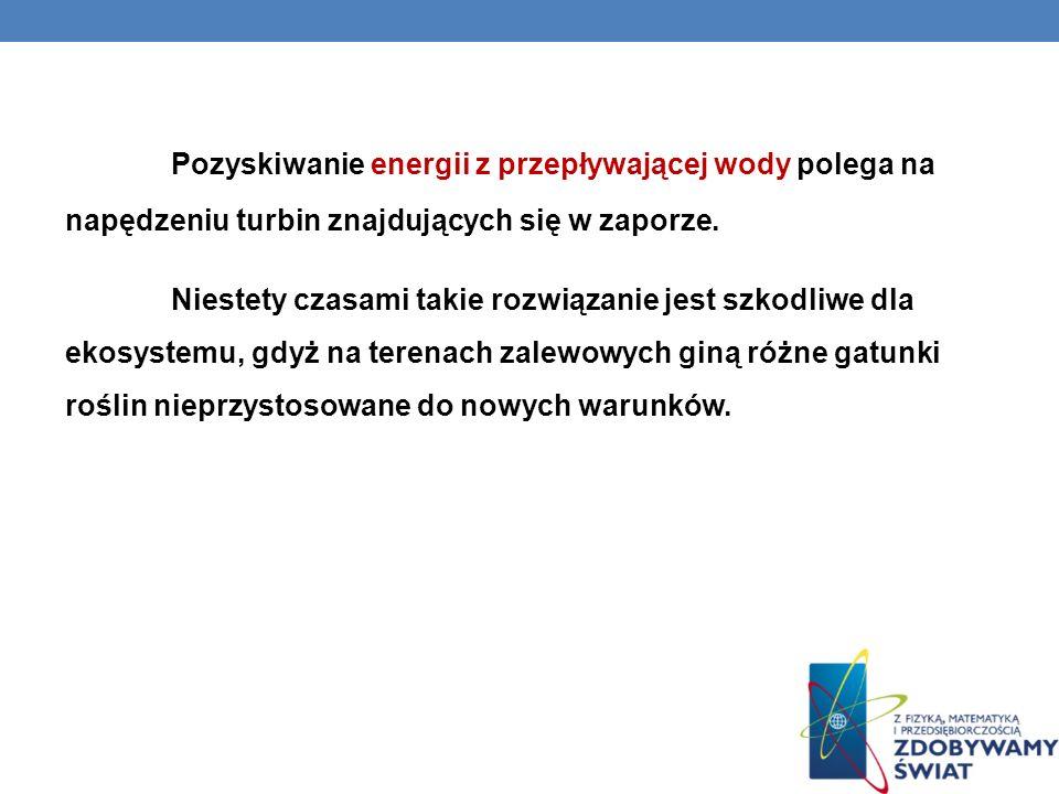 Pozyskiwanie energii z przepływającej wody polega na napędzeniu turbin znajdujących się w zaporze. Niestety czasami takie rozwiązanie jest szkodliwe d