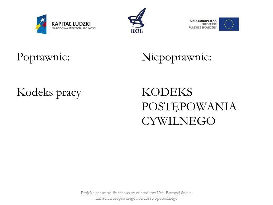 Poprawnie: Kodeks pracy Niepoprawnie: KODEKS POSTĘPOWANIA CYWILNEGO Projekt jest współfinansowany ze środków Unii Europejskiej w ramach Europejskiego Funduszu Społecznego