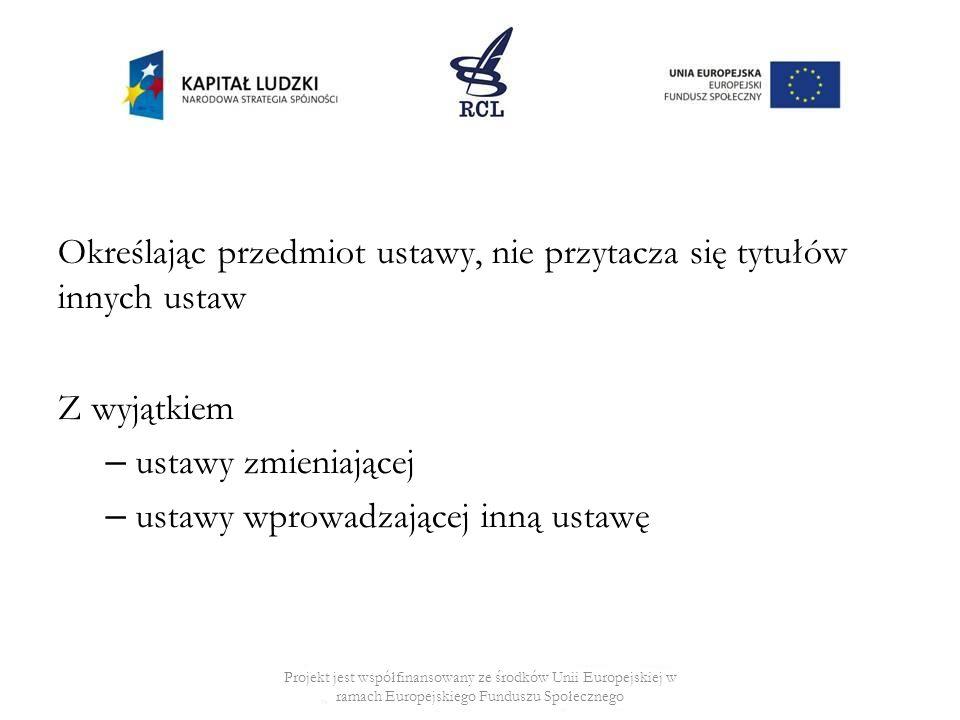Określając przedmiot ustawy, nie przytacza się tytułów innych ustaw Z wyjątkiem – ustawy zmieniającej – ustawy wprowadzającej inną ustawę Projekt jest współfinansowany ze środków Unii Europejskiej w ramach Europejskiego Funduszu Społecznego