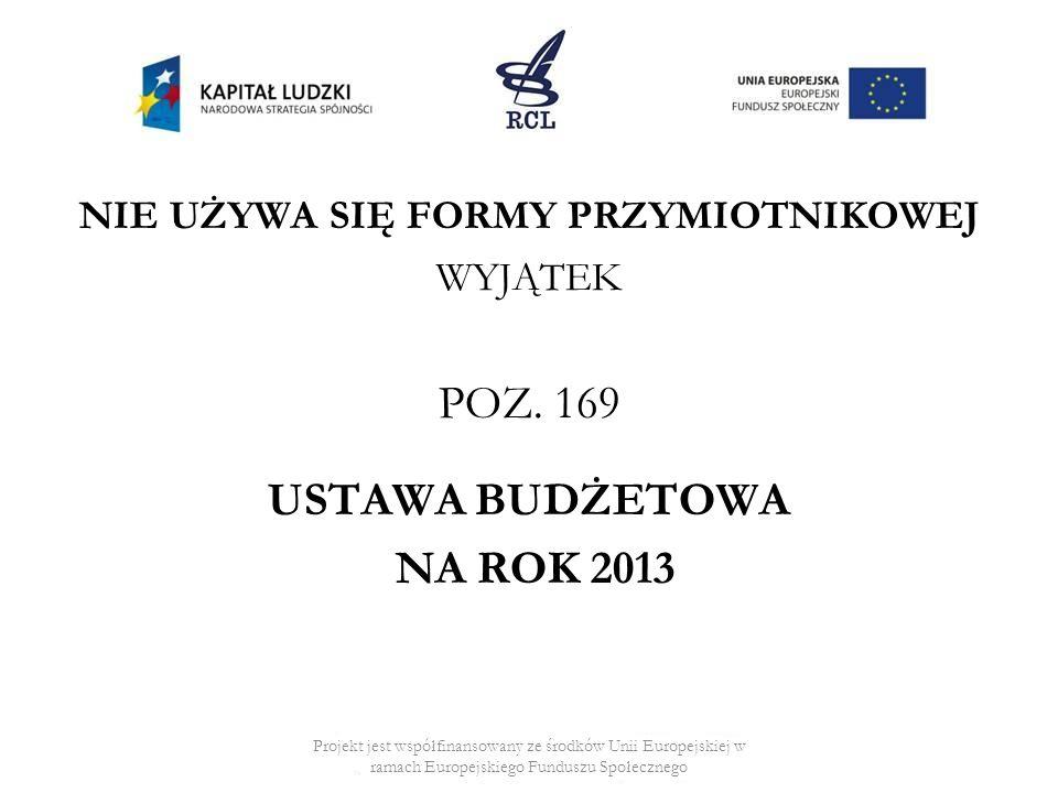 NIE UŻYWA SIĘ FORMY PRZYMIOTNIKOWEJ WYJĄTEK POZ. 169 USTAWA BUDŻETOWA NA ROK 2013 Projekt jest współfinansowany ze środków Unii Europejskiej w ramach