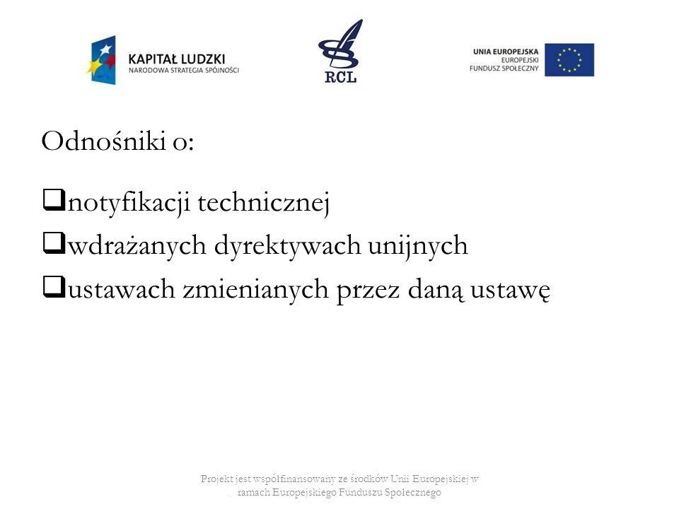 Odnośniki o: notyfikacji technicznej wdrażanych dyrektywach unijnych ustawach zmienianych przez daną ustawę Projekt jest współfinansowany ze środków Unii Europejskiej w ramach Europejskiego Funduszu Społecznego