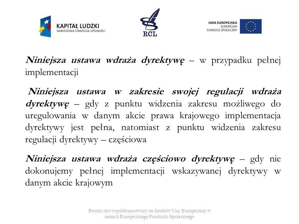 Niniejsza ustawa wdraża dyrektywę – w przypadku pełnej implementacji Niniejsza ustawa w zakresie swojej regulacji wdraża dyrektywę – gdy z punktu widzenia zakresu możliwego do uregulowania w danym akcie prawa krajowego implementacja dyrektywy jest pełna, natomiast z punktu widzenia zakresu regulacji dyrektywy – częściowa Niniejsza ustawa wdraża częściowo dyrektywę – gdy nie dokonujemy pełnej implementacji wskazywanej dyrektywy w danym akcie krajowym Projekt jest współfinansowany ze środków Unii Europejskiej w ramach Europejskiego Funduszu Społecznego