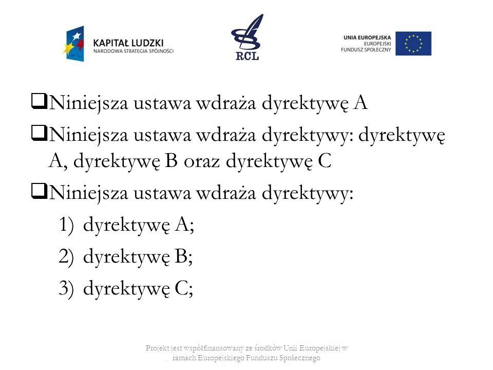 Niniejsza ustawa wdraża dyrektywę A Niniejsza ustawa wdraża dyrektywy: dyrektywę A, dyrektywę B oraz dyrektywę C Niniejsza ustawa wdraża dyrektywy: 1)dyrektywę A; 2)dyrektywę B; 3)dyrektywę C; Projekt jest współfinansowany ze środków Unii Europejskiej w ramach Europejskiego Funduszu Społecznego