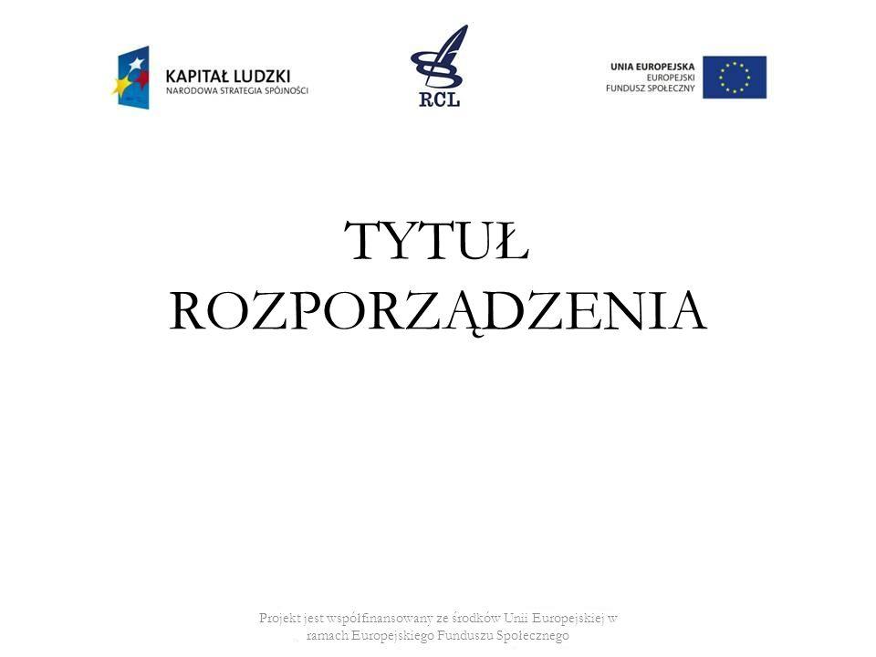TYTUŁ ROZPORZĄDZENIA Projekt jest współfinansowany ze środków Unii Europejskiej w ramach Europejskiego Funduszu Społecznego