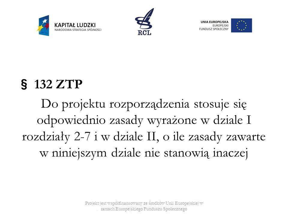 § 132 ZTP Do projektu rozporządzenia stosuje się odpowiednio zasady wyrażone w dziale I rozdziały 2-7 i w dziale II, o ile zasady zawarte w niniejszym dziale nie stanowią inaczej Projekt jest współfinansowany ze środków Unii Europejskiej w ramach Europejskiego Funduszu Społecznego