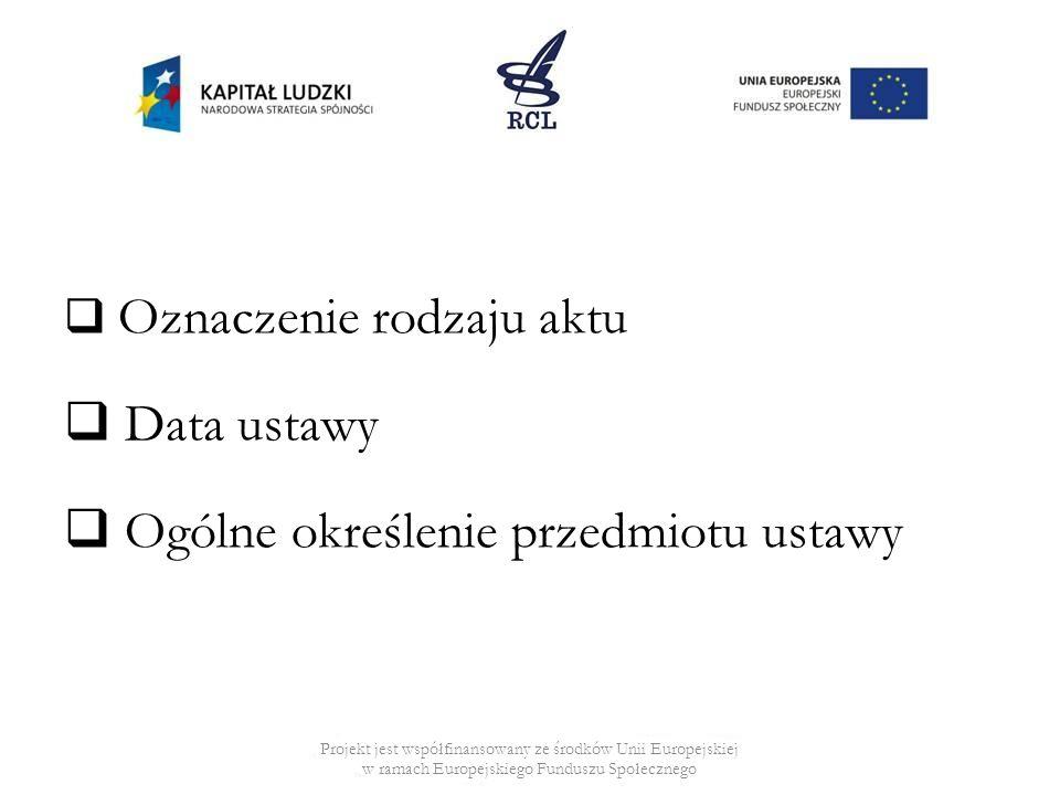 Oznaczenie rodzaju aktu Data ustawy Ogólne określenie przedmiotu ustawy Projekt jest współfinansowany ze środków Unii Europejskiej w ramach Europejski