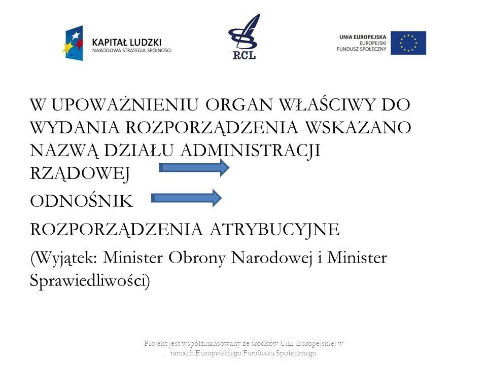 W UPOWAŻNIENIU ORGAN WŁAŚCIWY DO WYDANIA ROZPORZĄDZENIA WSKAZANO NAZWĄ DZIAŁU ADMINISTRACJI RZĄDOWEJ ODNOŚNIK ROZPORZĄDZENIA ATRYBUCYJNE (Wyjątek: Minister Obrony Narodowej i Minister Sprawiedliwości) Projekt jest współfinansowany ze środków Unii Europejskiej w ramach Europejskiego Funduszu Społecznego