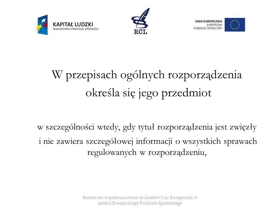 W przepisach ogólnych rozporządzenia określa się jego przedmiot w szczególności wtedy, gdy tytuł rozporządzenia jest zwięzły i nie zawiera szczegółowej informacji o wszystkich sprawach regulowanych w rozporządzeniu, Projekt jest współfinansowany ze środków Unii Europejskiej w ramach Europejskiego Funduszu Społecznego
