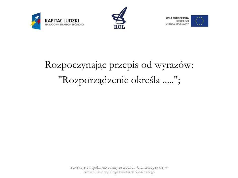 Rozpoczynając przepis od wyrazów: Rozporządzenie określa..... ; Projekt jest współfinansowany ze środków Unii Europejskiej w ramach Europejskiego Funduszu Społecznego