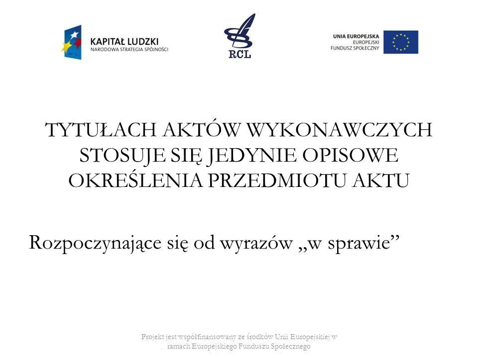 TYTUŁACH AKTÓW WYKONAWCZYCH STOSUJE SIĘ JEDYNIE OPISOWE OKREŚLENIA PRZEDMIOTU AKTU Rozpoczynające się od wyrazów w sprawie Projekt jest współfinansowany ze środków Unii Europejskiej w ramach Europejskiego Funduszu Społecznego