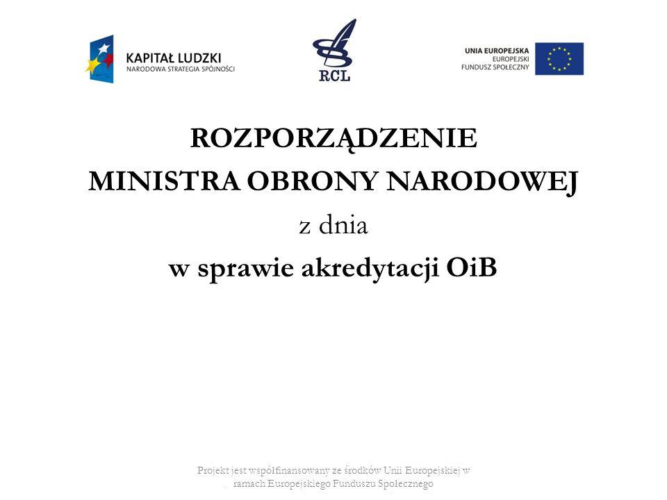 ROZPORZĄDZENIE MINISTRA OBRONY NARODOWEJ z dnia w sprawie akredytacji OiB Projekt jest współfinansowany ze środków Unii Europejskiej w ramach Europejskiego Funduszu Społecznego