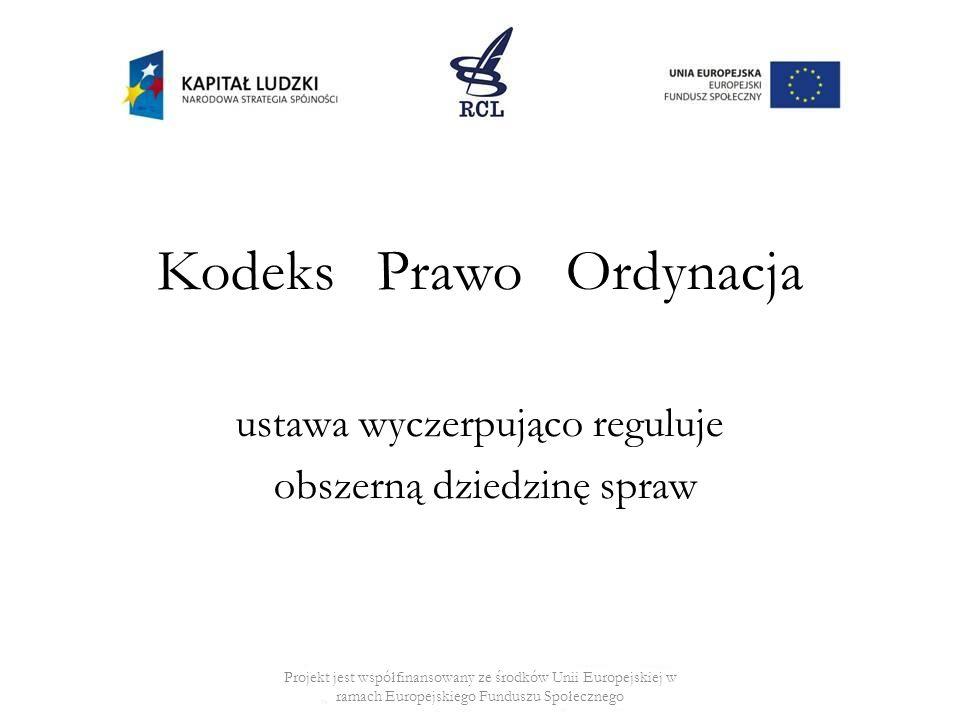 Kodeks Prawo Ordynacja ustawa wyczerpująco reguluje obszerną dziedzinę spraw Projekt jest współfinansowany ze środków Unii Europejskiej w ramach Europejskiego Funduszu Społecznego