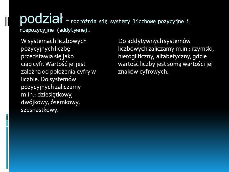 podział - rozróżnia się systemy liczbowe pozycyjne i niepozycyjne (addytywne). W systemach liczbowych pozycyjnych liczbę przedstawia się jako ciąg cyf