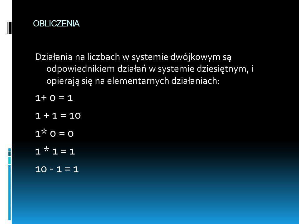 OBLICZENIA Działania na liczbach w systemie dwójkowym są odpowiednikiem działań w systemie dziesiętnym, i opierają się na elementarnych działaniach: 1