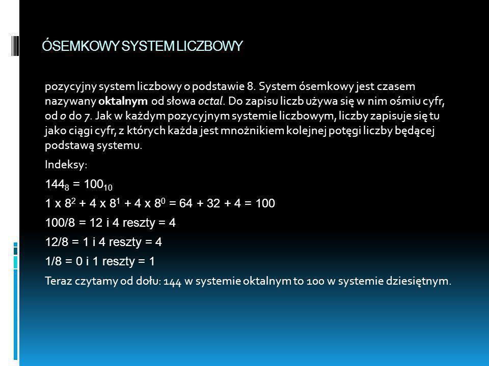 ÓSEMKOWY SYSTEM LICZBOWY pozycyjny system liczbowy o podstawie 8. System ósemkowy jest czasem nazywany oktalnym od słowa octal. Do zapisu liczb używa